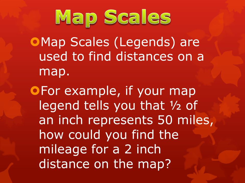  Map Scales (Legends) are used to find distances on a map.  For example, if your map legend tells you that ½ of an inch represents 50 miles, how cou