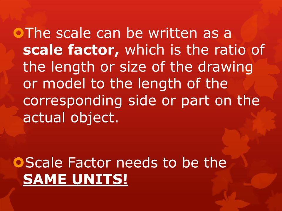  The scale can be written as a scale factor, which is the ratio of the length or size of the drawing or model to the length of the corresponding side