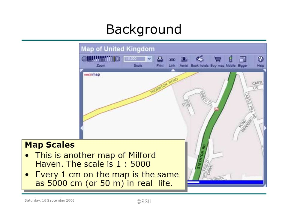 Saturday, 16 September 2006 ©RSH Map Scales This is another map of Milford Haven. The scale is 1 : 5000 Every 1 cm on the map is the same as 5000 cm (