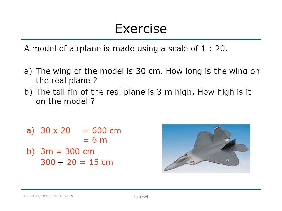 Saturday, 16 September 2006 ©RSH Exercise A model of airplane is made using a scale of 1 : 20. a)The wing of the model is 30 cm. How long is the wing