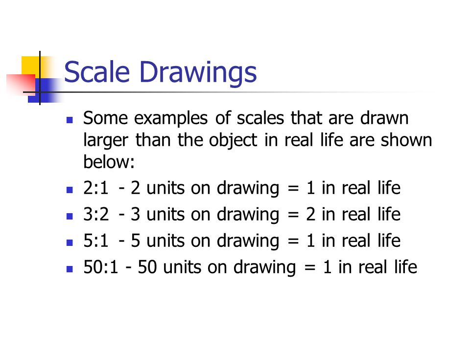 Scale Drawings Some examples of scales that are drawn larger than the object in real life are shown below: 2:1 - 2 units on drawing = 1 in real life 3