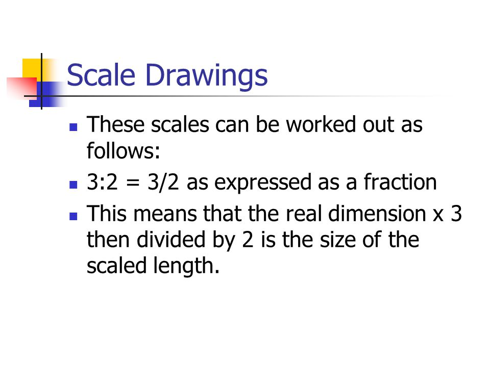 Scale Drawings These scales can be worked out as follows: 3:2 = 3/2 as expressed as a fraction This means that the real dimension x 3 then divided by