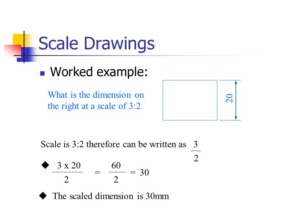 Scale Drawings Worked example: 20 Scale is 3:2 therefore can be written as 3 2 3 x 20  2 = 60 2 =30  The scaled dimension is 30mm What is the dimens