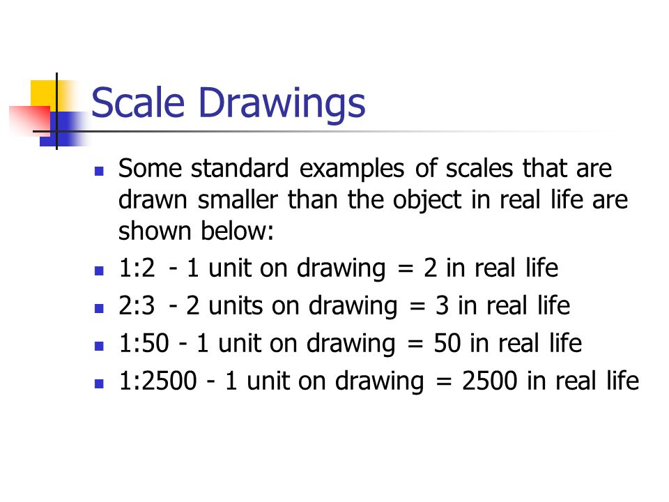 Scale Drawings Some standard examples of scales that are drawn smaller than the object in real life are shown below: 1:2 - 1 unit on drawing = 2 in re