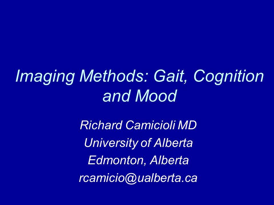 Imaging Methods: Gait, Cognition and Mood Richard Camicioli MD University of Alberta Edmonton, Alberta rcamicio@ualberta.ca
