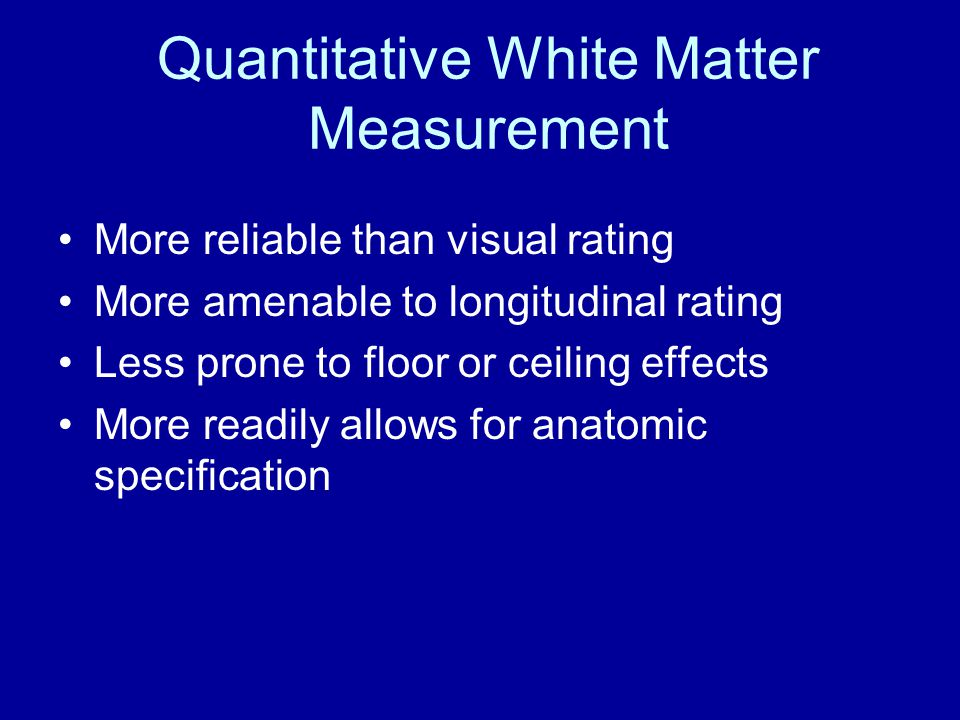 Quantitative White Matter Measurement More reliable than visual rating More amenable to longitudinal rating Less prone to floor or ceiling effects More readily allows for anatomic specification
