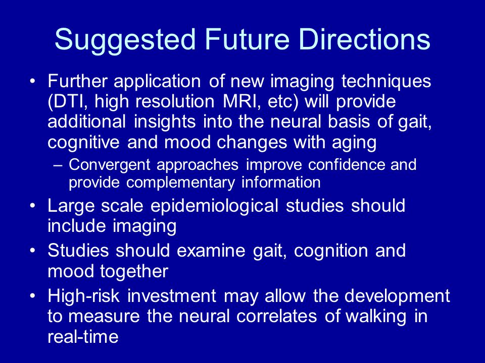 Suggested Future Directions Further application of new imaging techniques (DTI, high resolution MRI, etc) will provide additional insights into the neural basis of gait, cognitive and mood changes with aging –Convergent approaches improve confidence and provide complementary information Large scale epidemiological studies should include imaging Studies should examine gait, cognition and mood together High-risk investment may allow the development to measure the neural correlates of walking in real-time