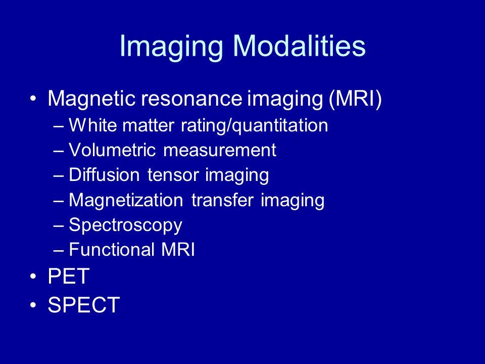 Imaging Modalities Magnetic resonance imaging (MRI) –White matter rating/quantitation –Volumetric measurement –Diffusion tensor imaging –Magnetization