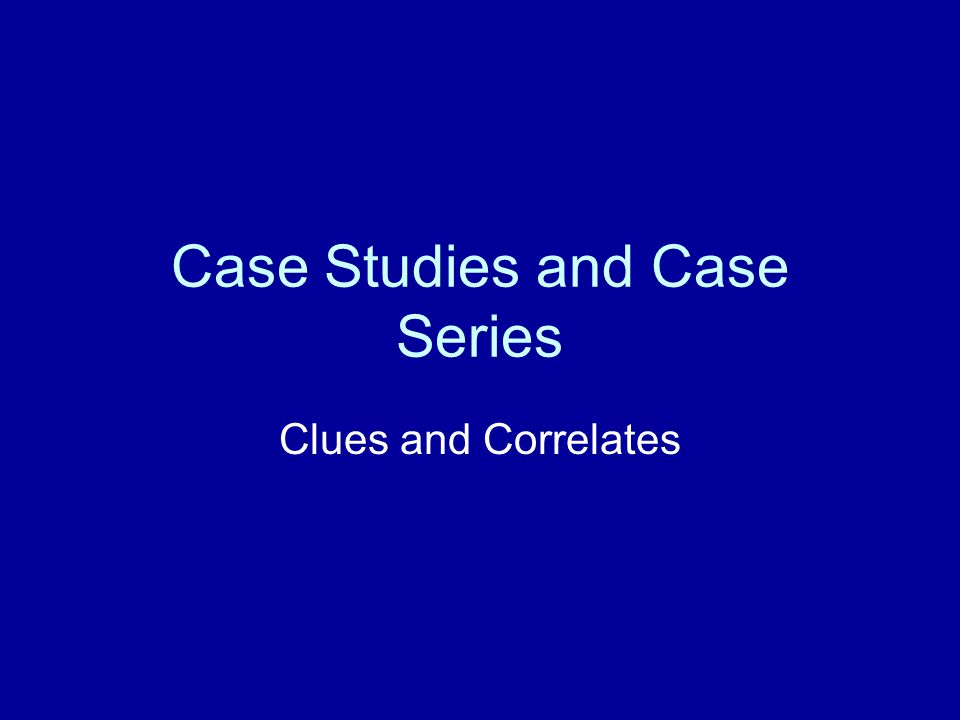 Case Studies and Case Series Clues and Correlates