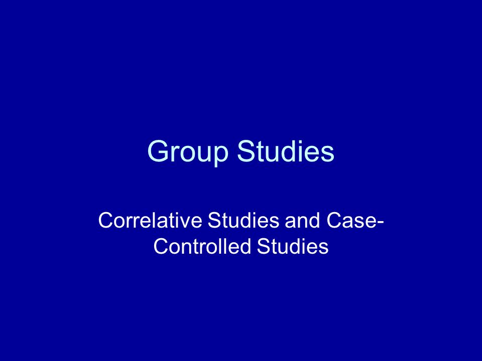 Group Studies Correlative Studies and Case- Controlled Studies