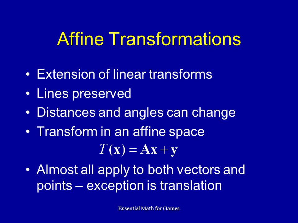 Essential Math for Games Affine Transformations Extension of linear transforms Lines preserved Distances and angles can change Transform in an affine