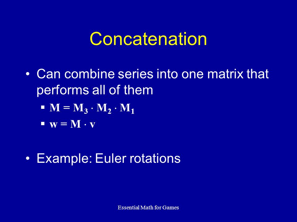 Essential Math for Games Concatenation Can combine series into one matrix that performs all of them  M = M 3  M 2  M 1  w = M  v Example: Euler r