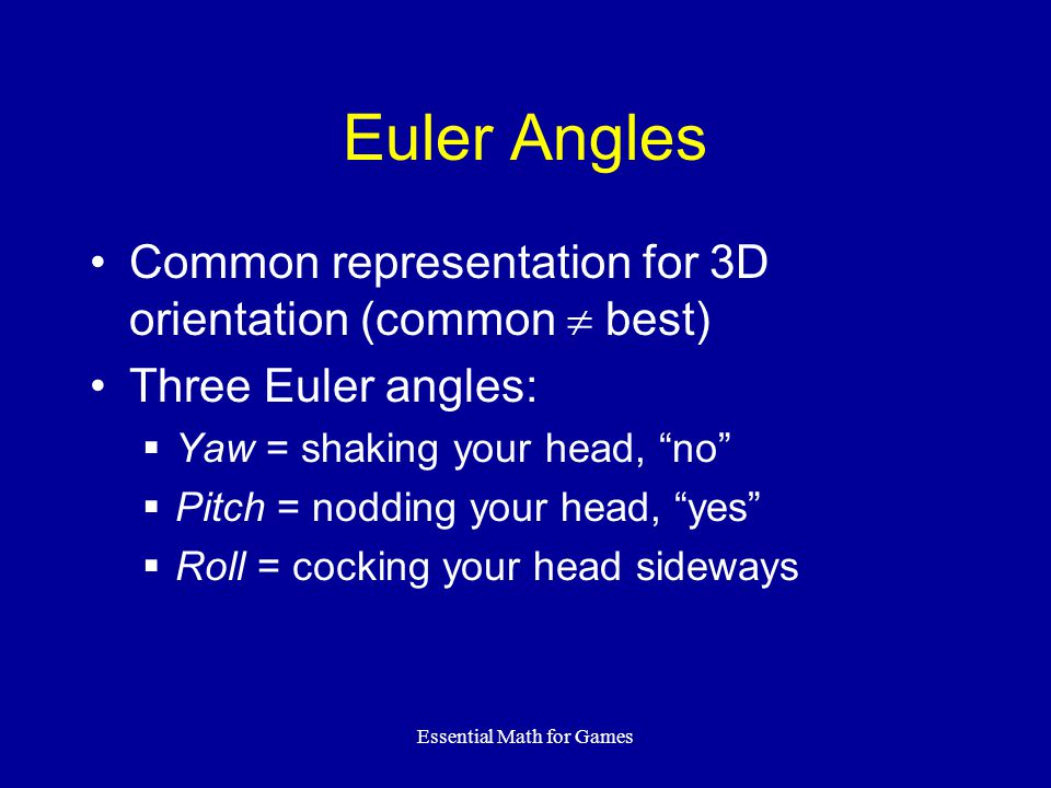 """Essential Math for Games Euler Angles Common representation for 3D orientation (common  best) Three Euler angles:  Yaw = shaking your head, """"no""""  P"""