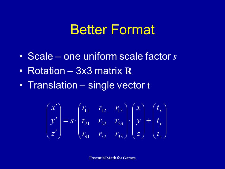 Essential Math for Games Better Format Scale – one uniform scale factor s Rotation – 3x3 matrix R Translation – single vector t