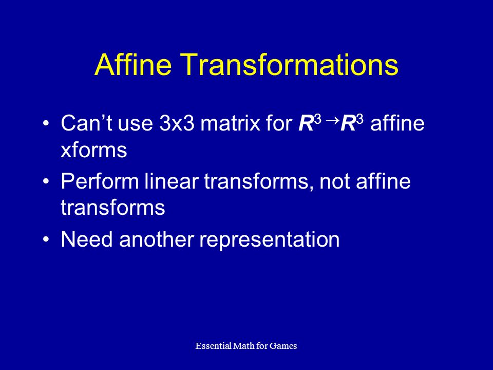Essential Math for Games Affine Transformations Can't use 3x3 matrix for R 3  R 3 affine xforms Perform linear transforms, not affine transforms Need
