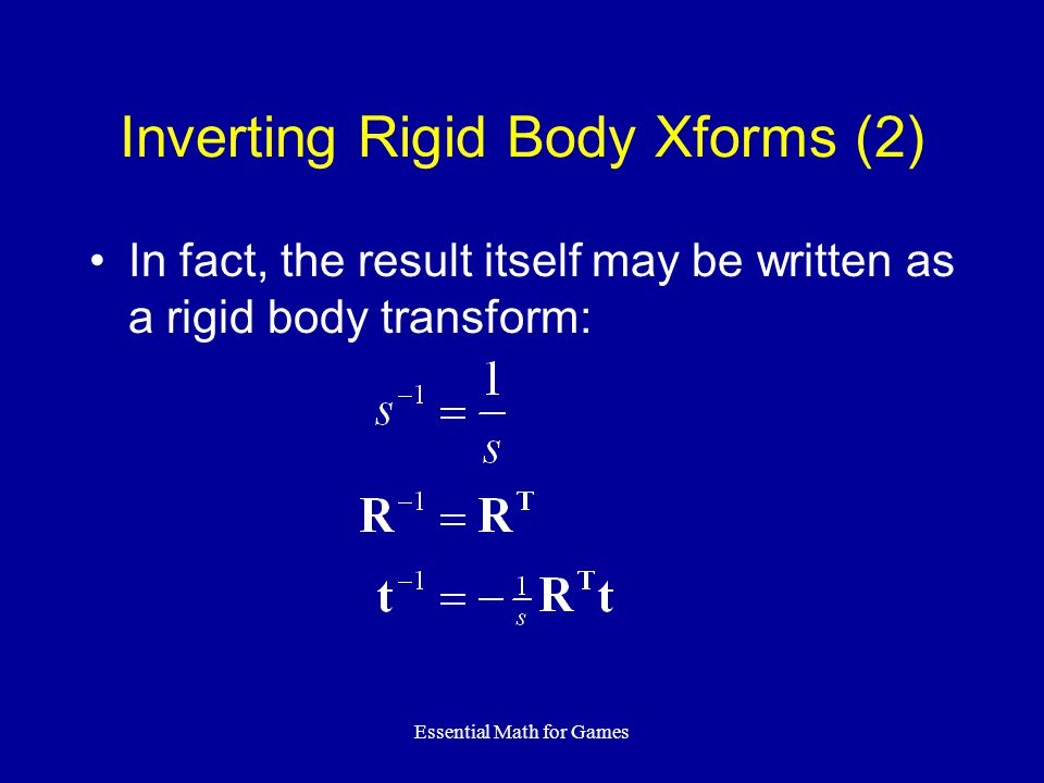 Essential Math for Games Inverting Rigid Body Xforms (2) In fact, the result itself may be written as a rigid body transform: