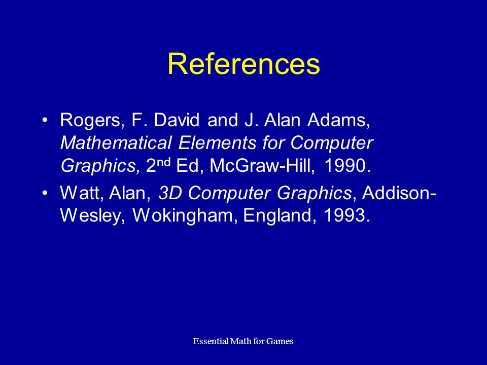 Essential Math for Games References Rogers, F. David and J. Alan Adams, Mathematical Elements for Computer Graphics, 2 nd Ed, McGraw-Hill, 1990. Watt,