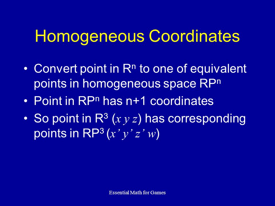 Essential Math for Games Homogeneous Coordinates Convert point in R n to one of equivalent points in homogeneous space RP n Point in RP n has n+1 coor