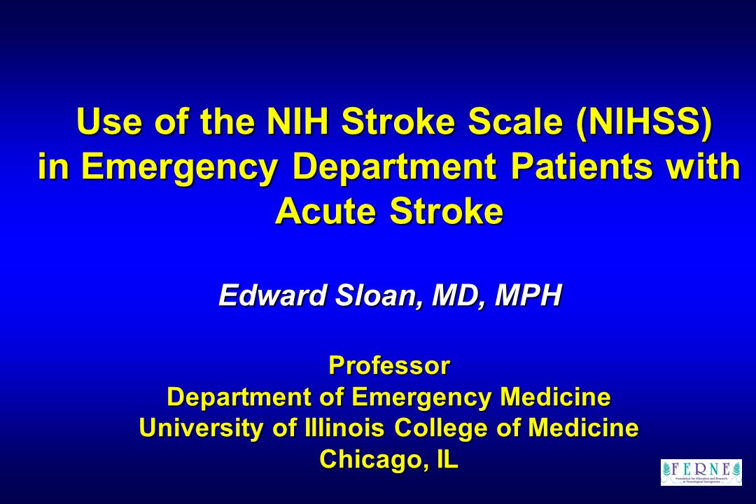 Edward Sloan, MD, MPH NIHSS Crude Estimate: Example CN (visual): some palsy4 Unilateral motor: hemiparesis8 LOC: mild decreased LOC2 Language: some speech4 18 points total More severe decrease in LOC: caution!