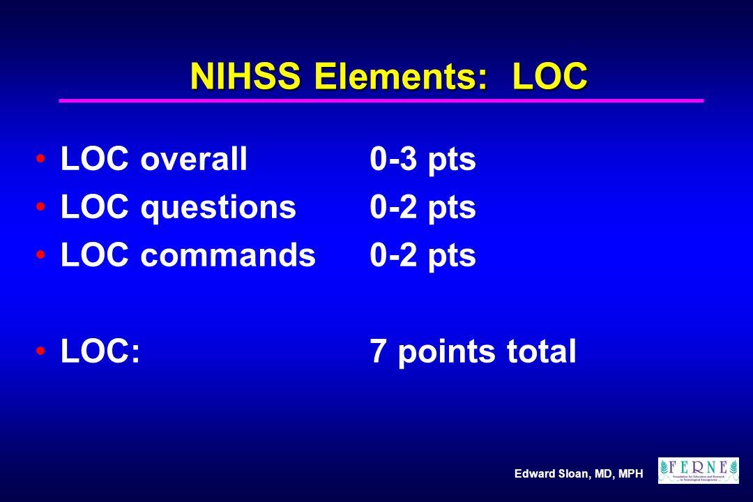 Edward Sloan, MD, MPH NIHSS Elements: LOC LOC overall0-3 pts LOC questions0-2 pts LOC commands 0-2 pts LOC: 7 points total