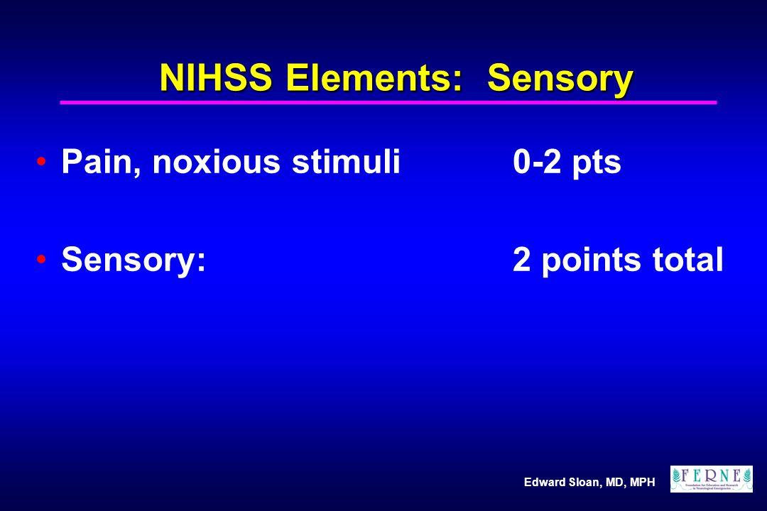 Edward Sloan, MD, MPH NIHSS Elements: Sensory Pain, noxious stimuli0-2 pts Sensory: 2 points total