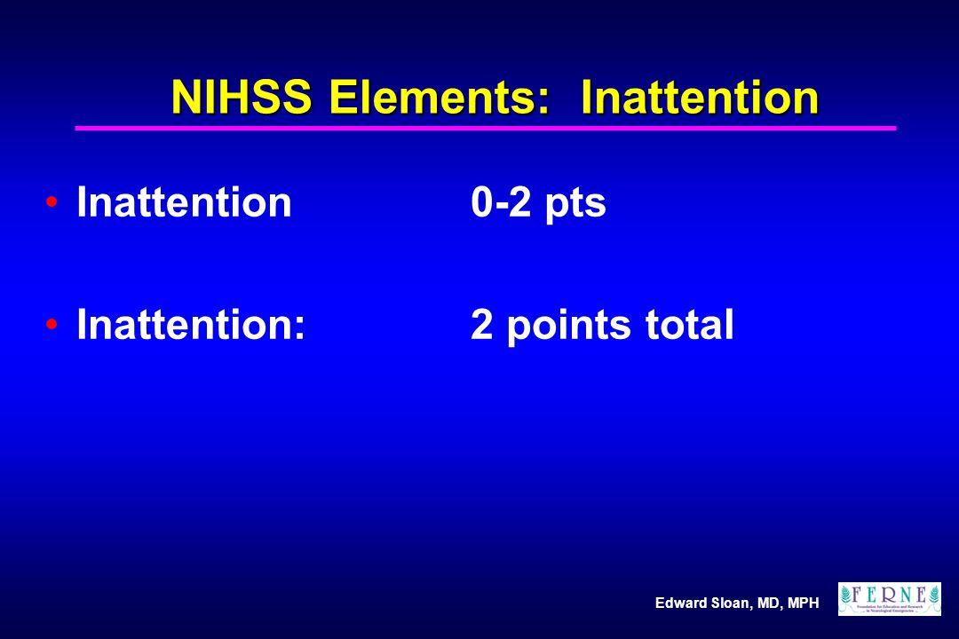 Edward Sloan, MD, MPH NIHSS Elements: Inattention Inattention0-2 pts Inattention: 2 points total