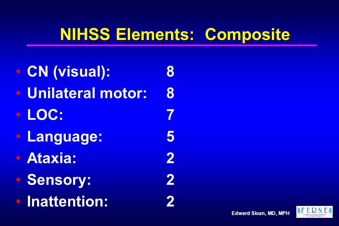 Edward Sloan, MD, MPH NIHSS Elements: Composite CN (visual):8 Unilateral motor:8 LOC: 7 Language:5 Ataxia:2 Sensory:2 Inattention:2