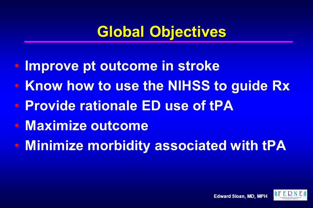 Edward Sloan, MD, MPH Global Objectives Improve pt outcome in stroke Know how to use the NIHSS to guide Rx Provide rationale ED use of tPA Maximize ou