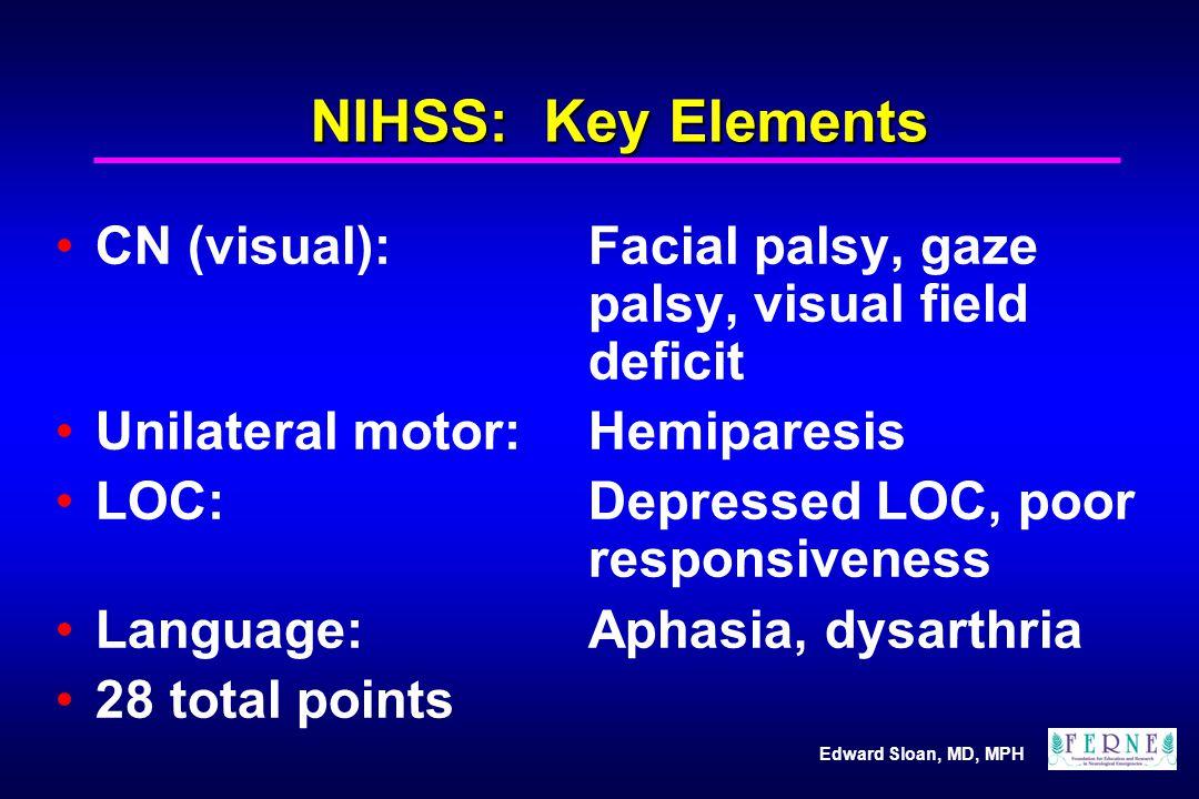Edward Sloan, MD, MPH NIHSS: Key Elements CN (visual):Facial palsy, gaze palsy, visual field deficit Unilateral motor:Hemiparesis LOC: Depressed LOC,
