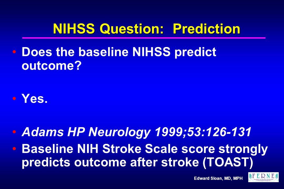 Edward Sloan, MD, MPH NIHSS Question: Prediction Does the baseline NIHSS predict outcome? Yes. Adams HP Neurology 1999;53:126-131 Baseline NIH Stroke