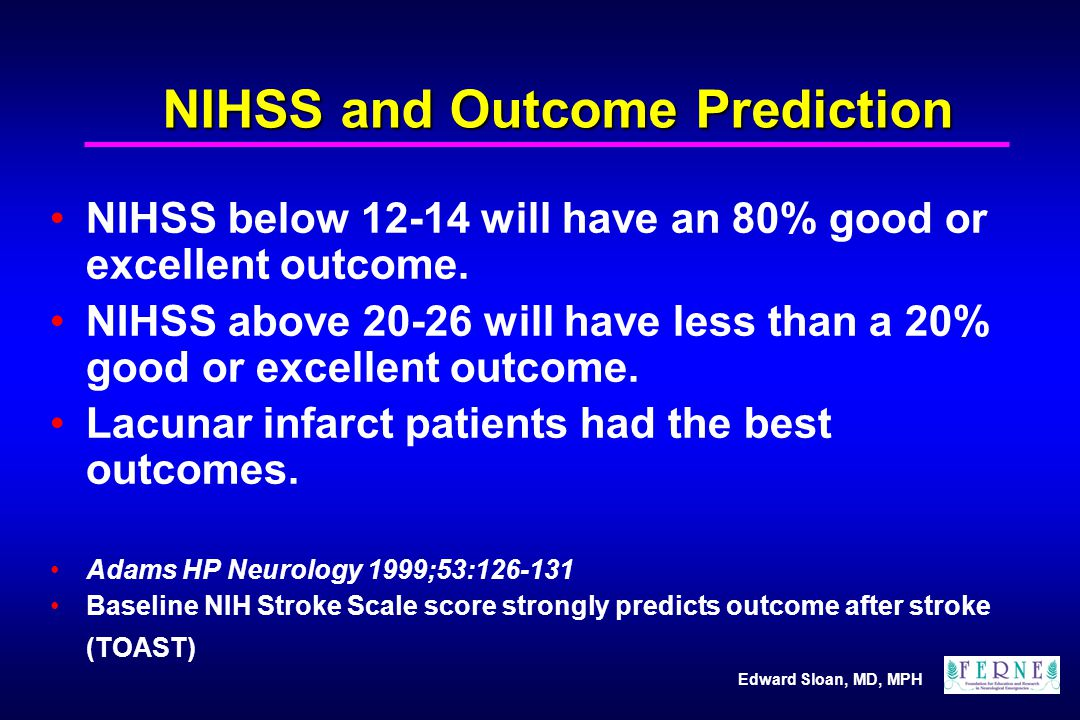 Edward Sloan, MD, MPH NIHSS and Outcome Prediction NIHSS below 12-14 will have an 80% good or excellent outcome. NIHSS above 20-26 will have less than