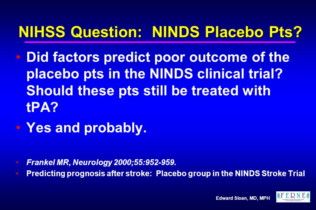 Edward Sloan, MD, MPH NIHSS Question: NINDS Placebo Pts? Did factors predict poor outcome of the placebo pts in the NINDS clinical trial? Should these