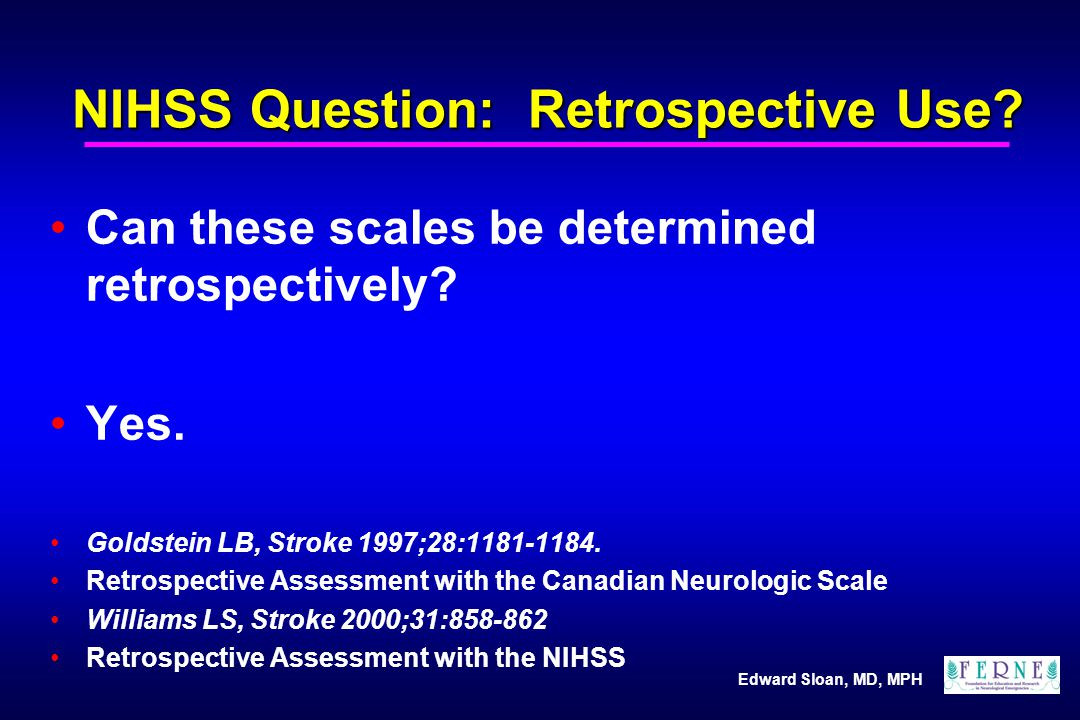 Edward Sloan, MD, MPH NIHSS Question: Retrospective Use? Can these scales be determined retrospectively? Yes. Goldstein LB, Stroke 1997;28:1181-1184.