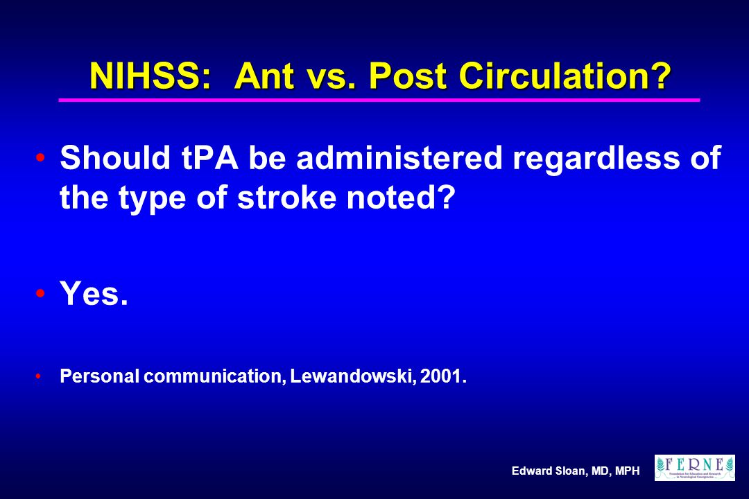 Edward Sloan, MD, MPH NIHSS: Ant vs. Post Circulation? Should tPA be administered regardless of the type of stroke noted? Yes. Personal communication,