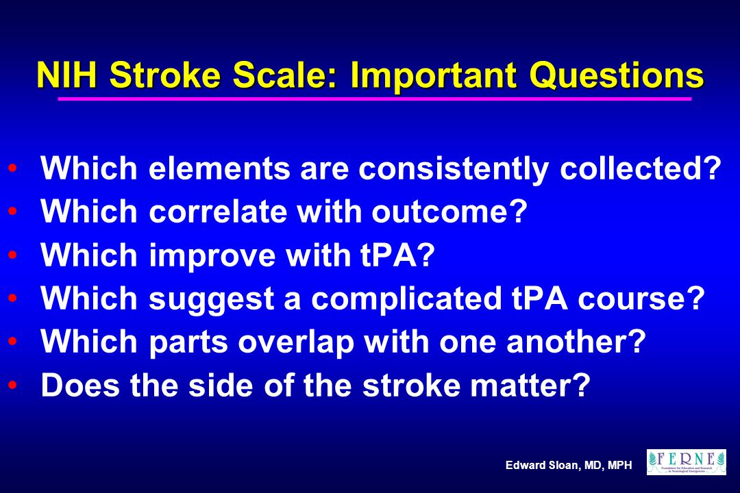 Edward Sloan, MD, MPH NIH Stroke Scale: Practical Suggestions Know the general categories of the NIHSS Let these 7 areas guide your exam Know how to score an approximate NIHSS Go to the web to score your exam fully