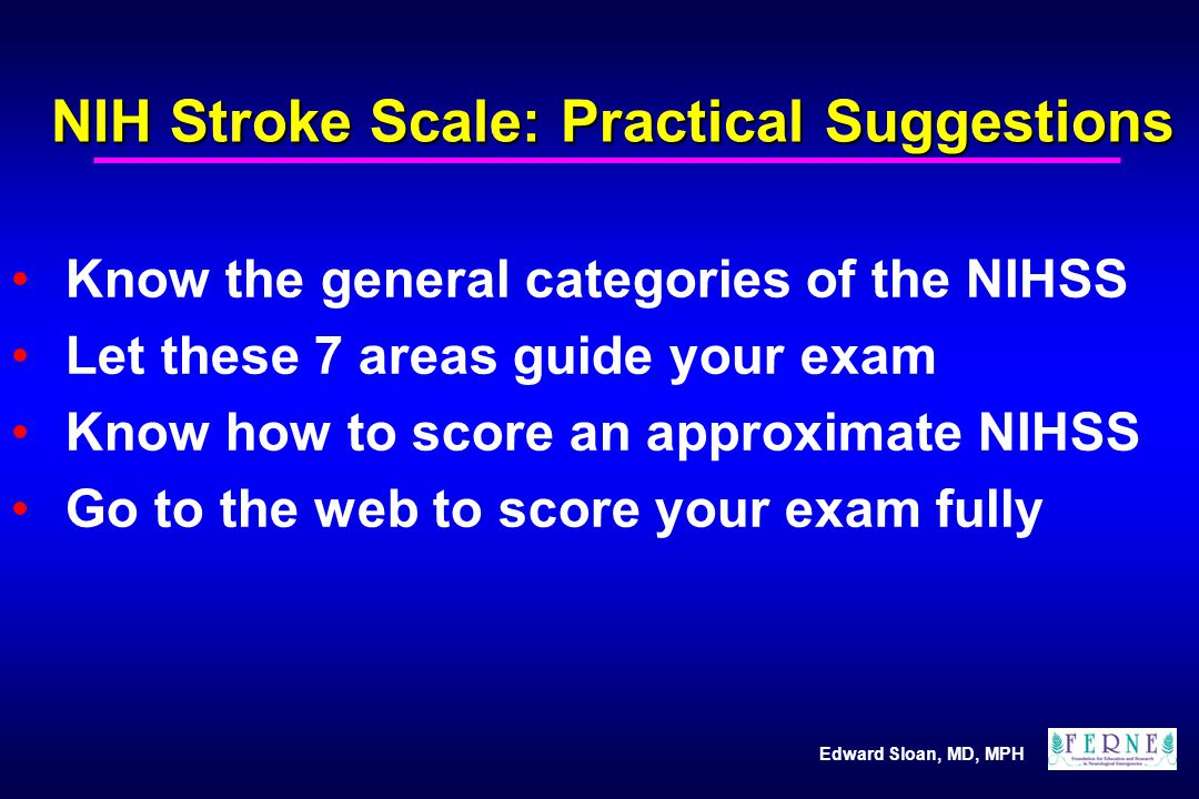Edward Sloan, MD, MPH NIH Stroke Scale: Practical Suggestions Know the general categories of the NIHSS Let these 7 areas guide your exam Know how to s