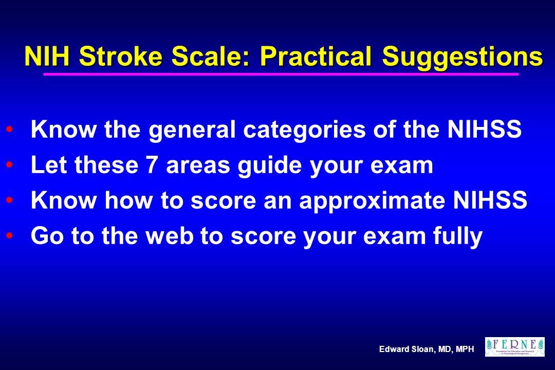 Edward Sloan, MD, MPH NIH Stroke Scale: Internet Calculator Allows calculation on-line Will add values, provide total http://info.med.yale.edu/ neurol/Residency/nihss.htm Other sites: – www.stanford.edu/group/neurology/stroke.nihss.html – www.thebraincentre.org/NIHSS/NIHSS.htm