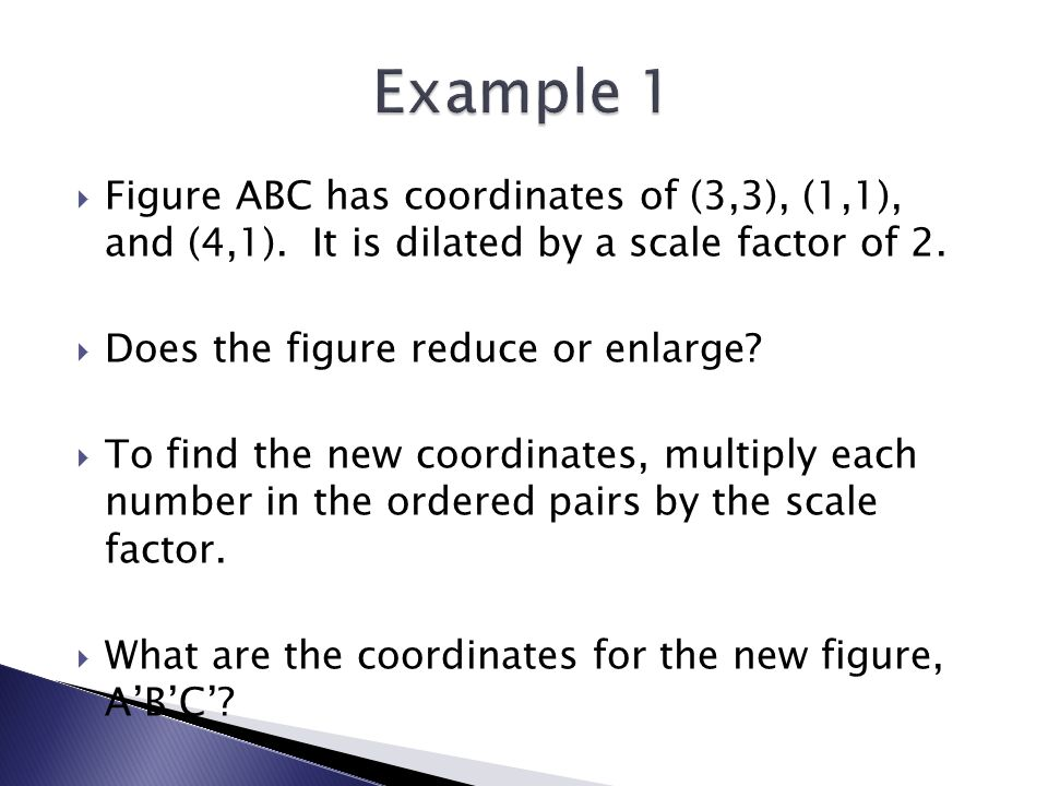  Figure ABC has coordinates of (3,3), (1,1), and (4,1). It is dilated by a scale factor of 2.  Does the figure reduce or enlarge?  To find the new