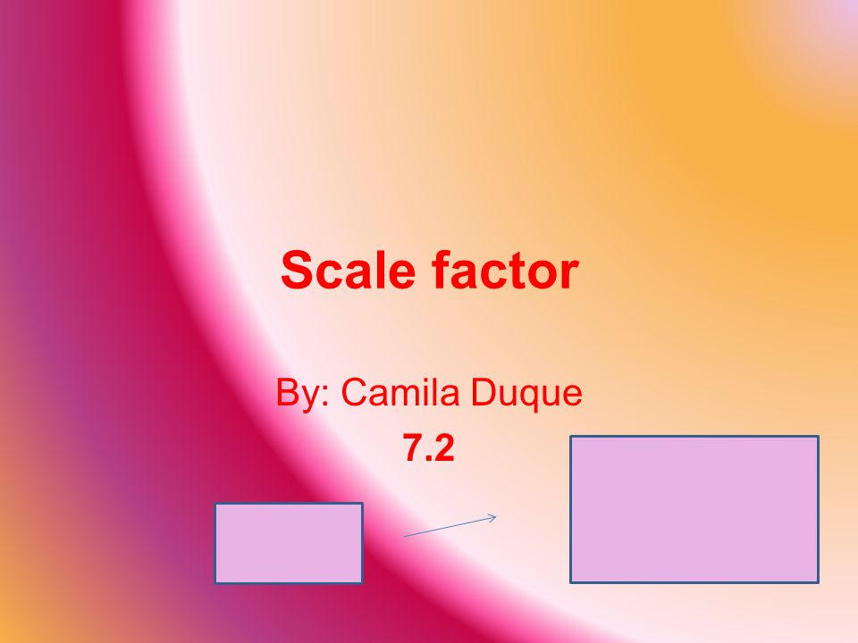 Scale factor By: Camila Duque 7.2