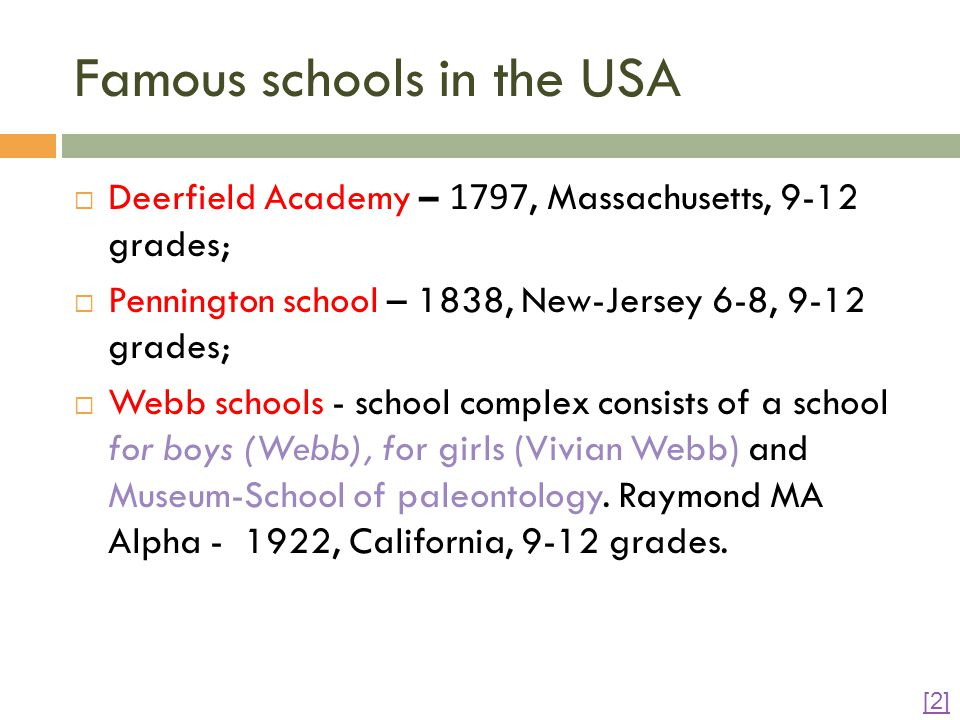 Famous schools in the USA  Deerfield Academy – 1797, Massachusetts, 9-12 grades;  Pennington school – 1838, New-Jersey 6-8, 9-12 grades;  Webb schools - school complex consists of a school for boys (Webb), for girls (Vivian Webb) and Museum-School of paleontology.