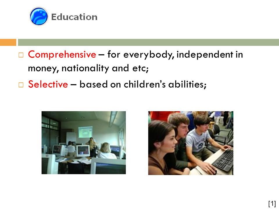 Educational  Comprehensive – for everybody, independent in money, nationality and etc;  Selective – based on children's abilities; [1]