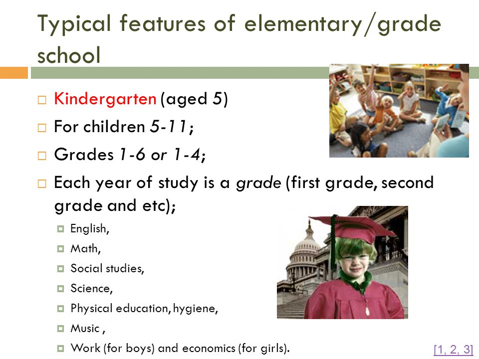 Typical features of elementary/grade school  Kindergarten (aged 5)  For children 5-11;  Grades 1-6 or 1-4;  Each year of study is a grade (first grade, second grade and etc);  English,  Math,  Social studies,  Science,  Physical education, hygiene,  Music,  Work (for boys) and economics (for girls).