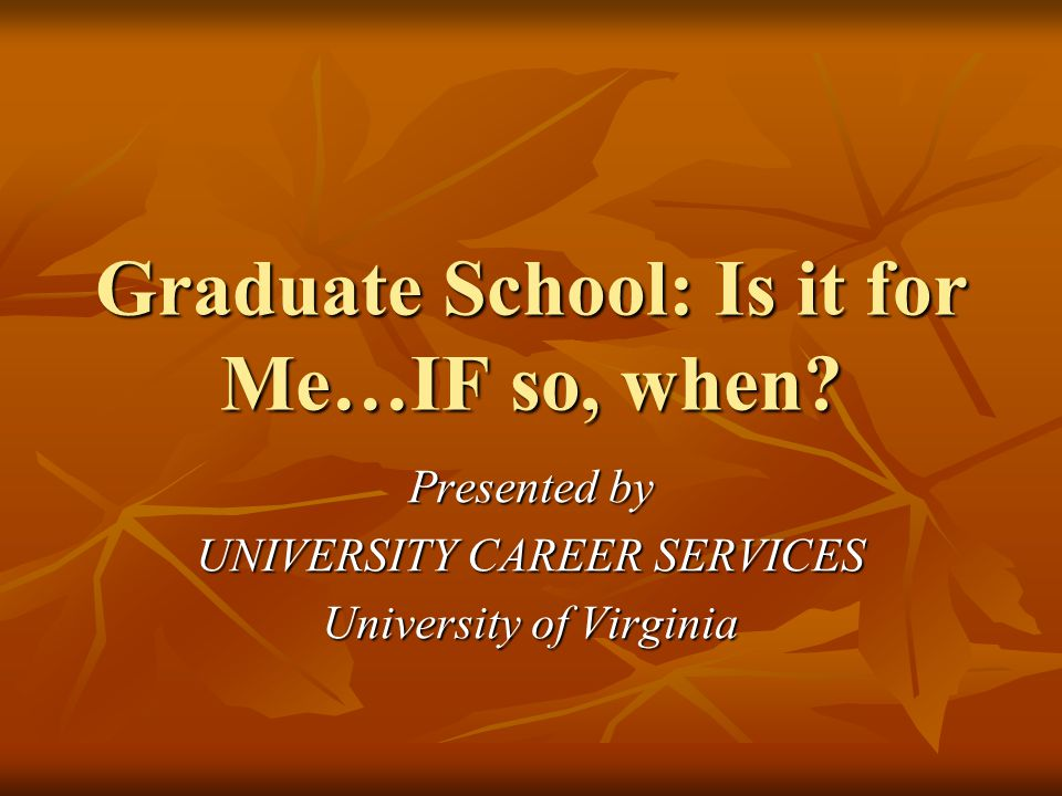 Graduate School: Is it for Me…IF so, when? Presented by UNIVERSITY CAREER SERVICES University of Virginia