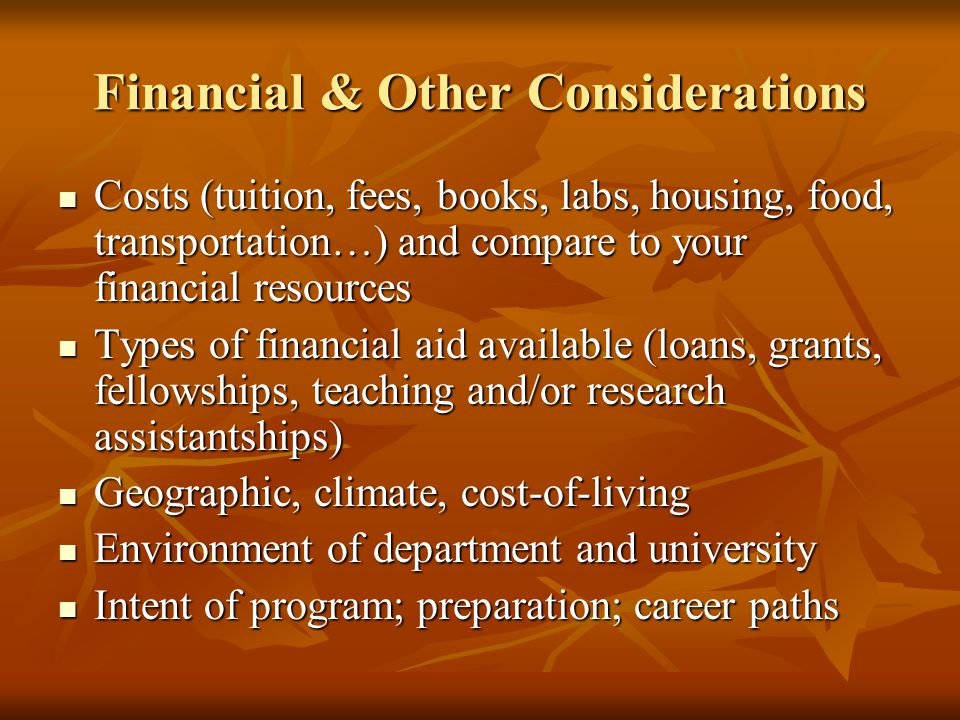 Financial & Other Considerations Costs (tuition, fees, books, labs, housing, food, transportation…) and compare to your financial resources Costs (tui