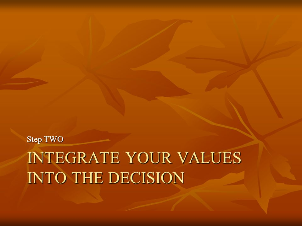 INTEGRATE YOUR VALUES INTO THE DECISION Step TWO
