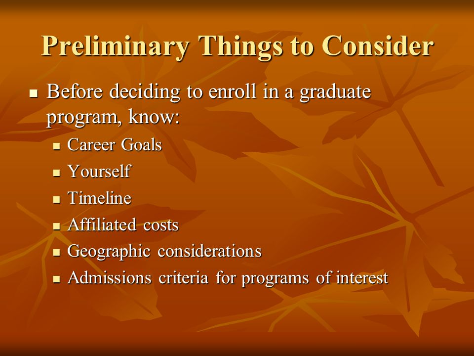 Preliminary Things to Consider Before deciding to enroll in a graduate program, know: Before deciding to enroll in a graduate program, know: Career Go