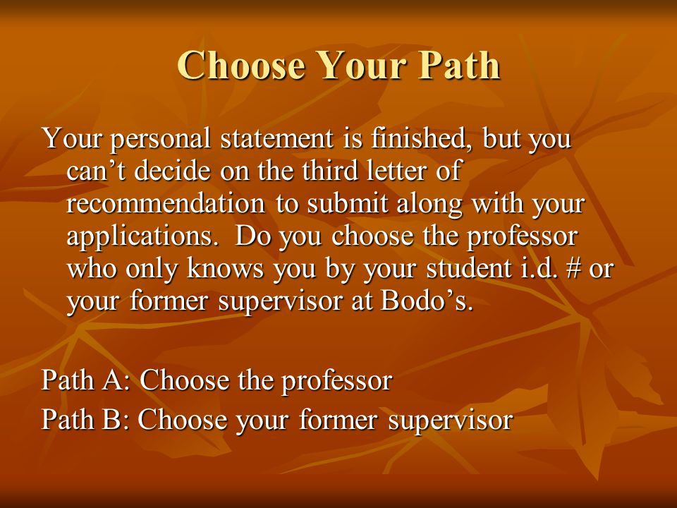 Choose Your Path Your personal statement is finished, but you can't decide on the third letter of recommendation to submit along with your application