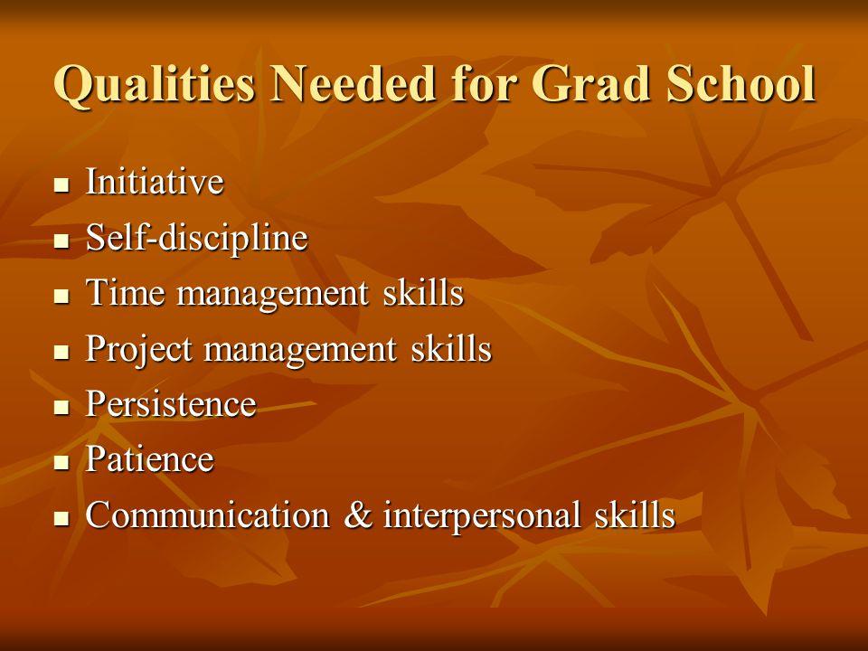 Qualities Needed for Grad School Initiative Initiative Self-discipline Self-discipline Time management skills Time management skills Project managemen