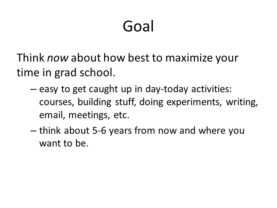 Goal Think now about how best to maximize your time in grad school.
