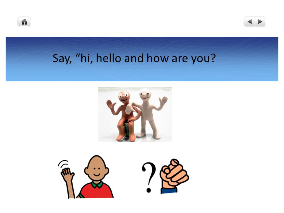 Say, hi, hello and how are you?